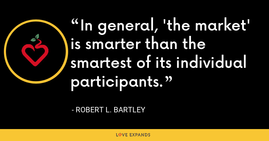 In general, 'the market' is smarter than the smartest of its individual participants. - Robert L. Bartley