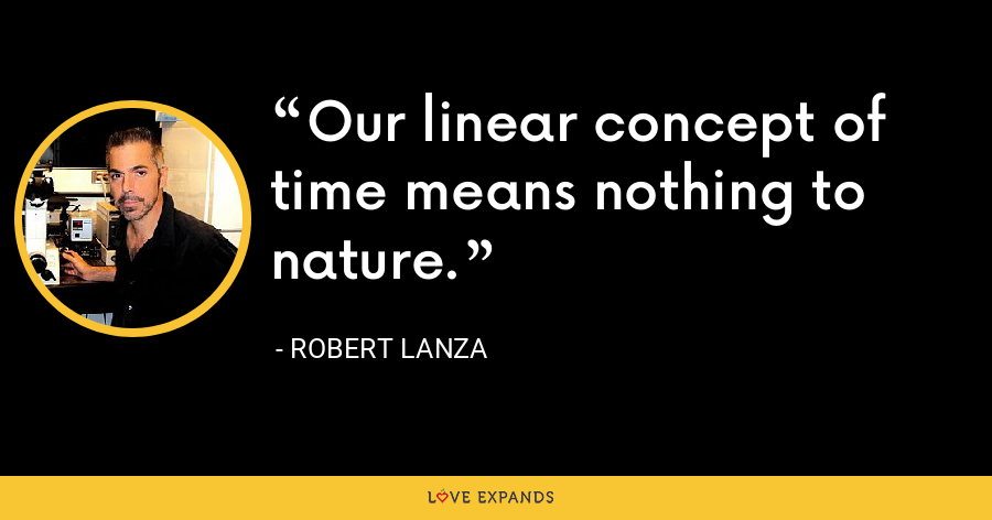 Our linear concept of time means nothing to nature. - Robert Lanza