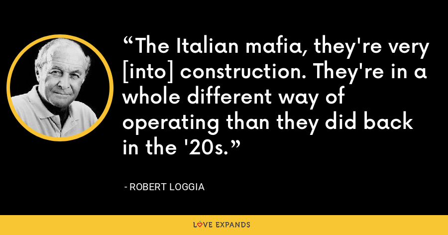 The Italian mafia, they're very [into] construction. They're in a whole different way of operating than they did back in the '20s. - Robert Loggia