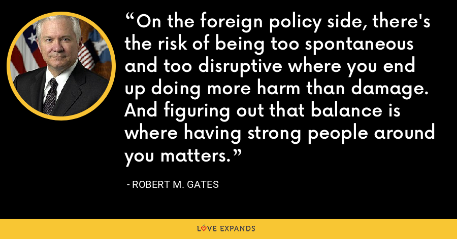 On the foreign policy side, there's the risk of being too spontaneous and too disruptive where you end up doing more harm than damage. And figuring out that balance is where having strong people around you matters. - Robert M. Gates