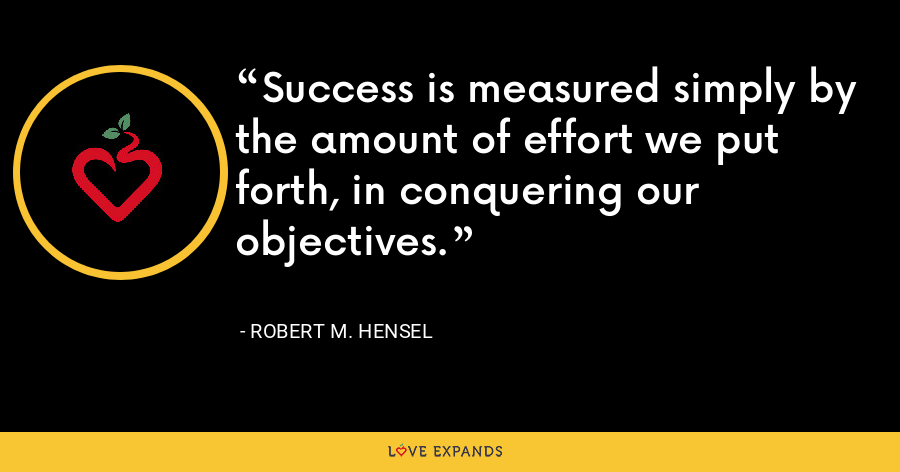 Success is measured simply by the amount of effort we put forth, in conquering our objectives. - Robert M. Hensel