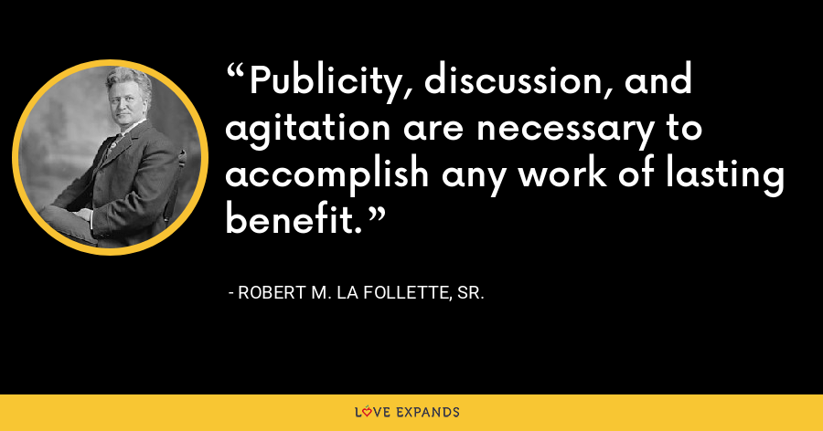 Publicity, discussion, and agitation are necessary to accomplish any work of lasting benefit. - Robert M. La Follette, Sr.