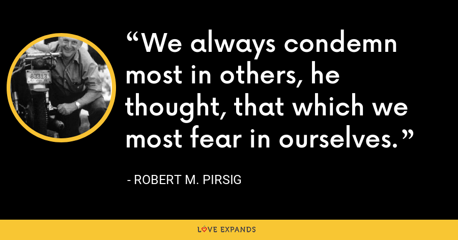 We always condemn most in others, he thought, that which we most fear in ourselves. - Robert M. Pirsig