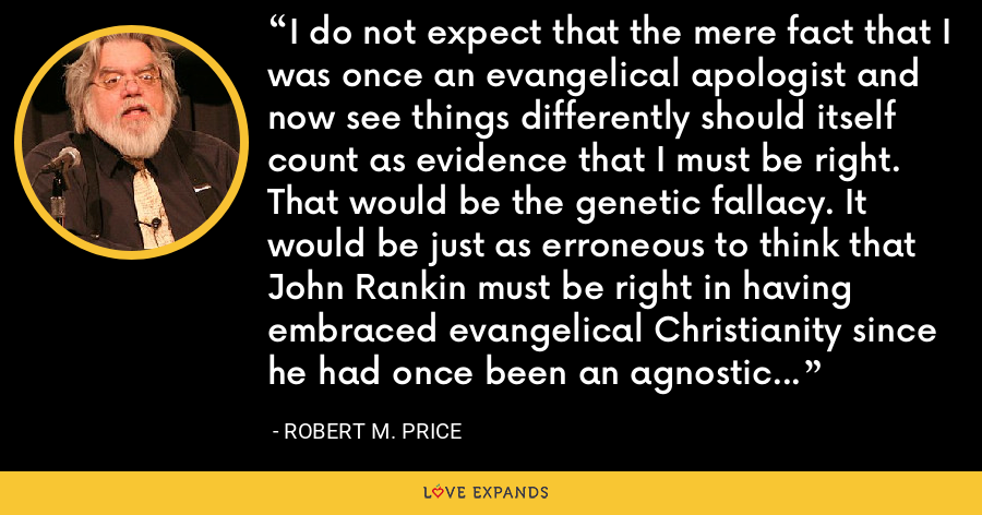 I do not expect that the mere fact that I was once an evangelical apologist and now see things differently should itself count as evidence that I must be right. That would be the genetic fallacy. It would be just as erroneous to think that John Rankin must be right in having embraced evangelical Christianity since he had once been an agnostic Unitarian and repudiated it for the Christian faith. - Robert M. Price