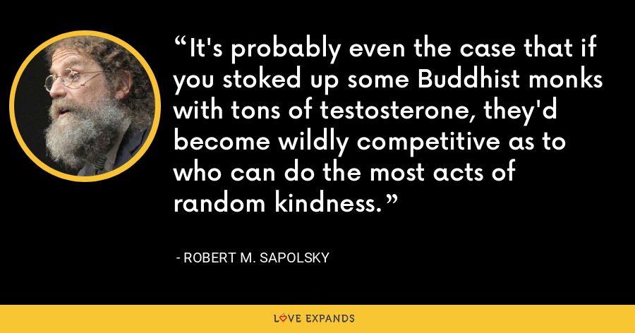 It's probably even the case that if you stoked up some Buddhist monks with tons of testosterone, they'd become wildly competitive as to who can do the most acts of random kindness. - Robert M. Sapolsky