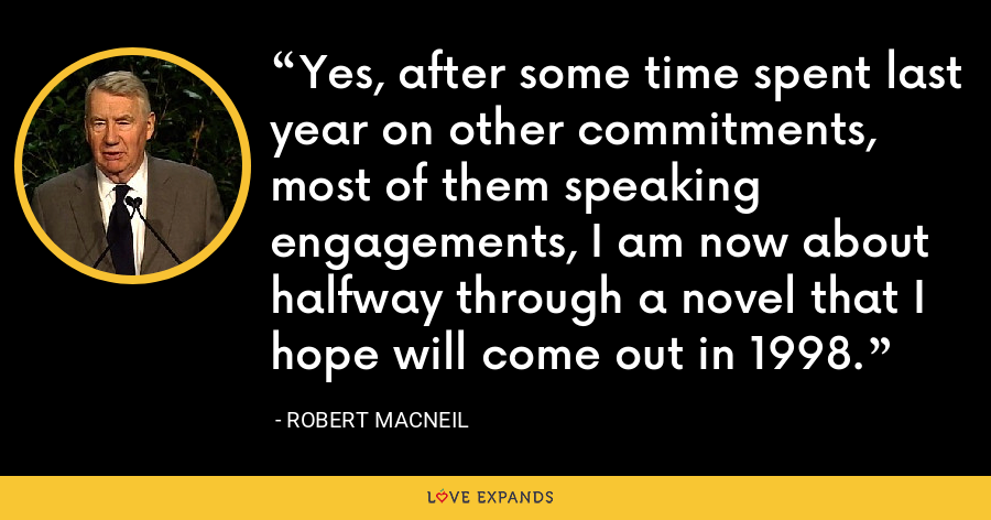 Yes, after some time spent last year on other commitments, most of them speaking engagements, I am now about halfway through a novel that I hope will come out in 1998. - Robert MacNeil