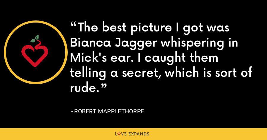 The best picture I got was Bianca Jagger whispering in Mick's ear. I caught them telling a secret, which is sort of rude. - Robert Mapplethorpe