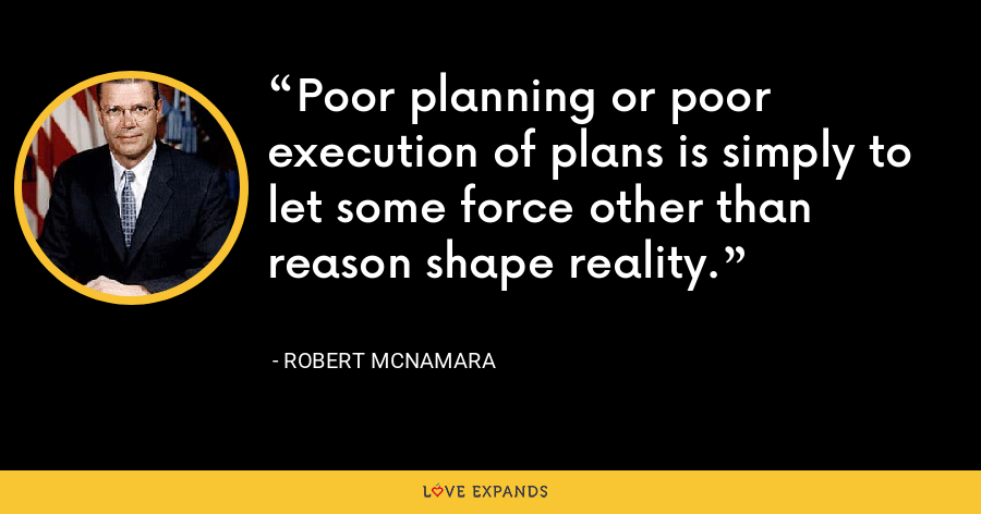 Poor planning or poor execution of plans is simply to let some force other than reason shape reality. - Robert McNamara