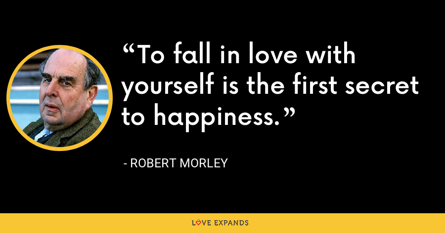 To fall in love with yourself is the first secret to happiness. - Robert Morley
