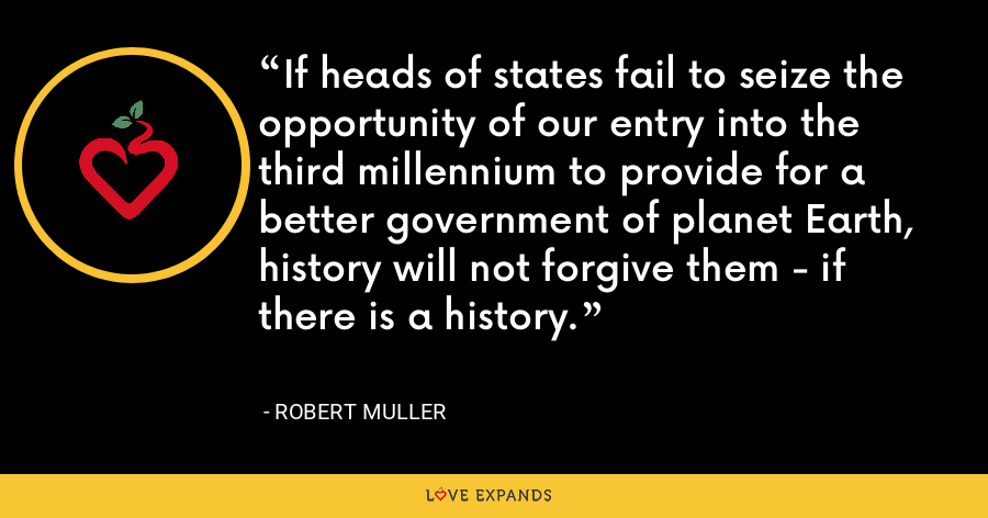 If heads of states fail to seize the opportunity of our entry into the third millennium to provide for a better government of planet Earth, history will not forgive them - if there is a history. - Robert Muller