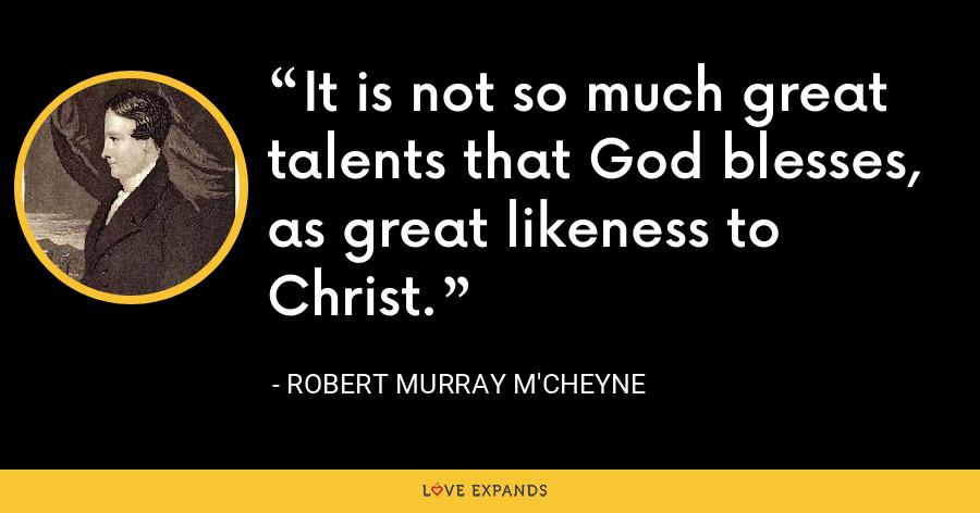 It is not so much great talents that God blesses, as great likeness to Christ. - Robert Murray M'Cheyne