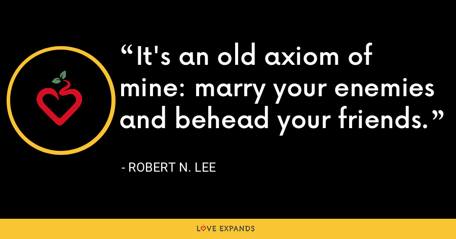 It's an old axiom of mine: marry your enemies and behead your friends. - Robert N. Lee