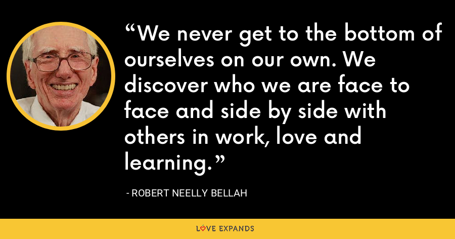 We never get to the bottom of ourselves on our own. We discover who we are face to face and side by side with others in work, love and learning. - Robert Neelly Bellah