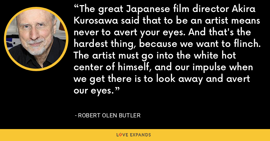 The great Japanese film director Akira Kurosawa said that to be an artist means never to avert your eyes. And that's the hardest thing, because we want to flinch. The artist must go into the white hot center of himself, and our impulse when we get there is to look away and avert our eyes. - Robert Olen Butler
