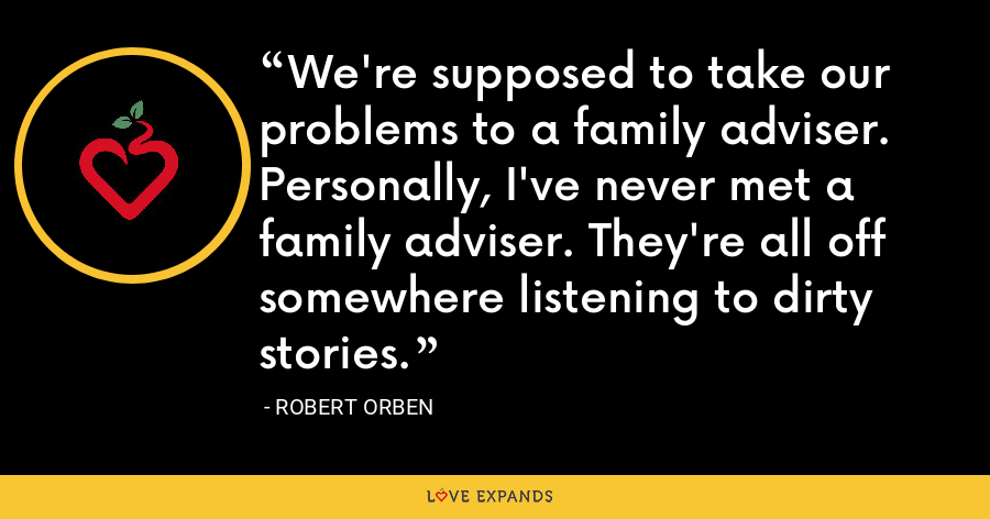 We're supposed to take our problems to a family adviser. Personally, I've never met a family adviser. They're all off somewhere listening to dirty stories. - Robert Orben