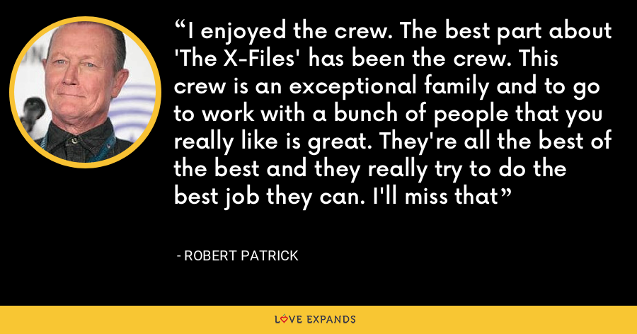 I enjoyed the crew. The best part about 'The X-Files' has been the crew. This crew is an exceptional family and to go to work with a bunch of people that you really like is great. They're all the best of the best and they really try to do the best job they can. I'll miss that - Robert Patrick