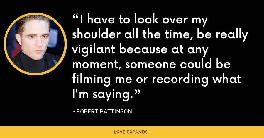 I have to look over my shoulder all the time, be really vigilant because at any moment, someone could be filming me or recording what I'm saying. - Robert Pattinson