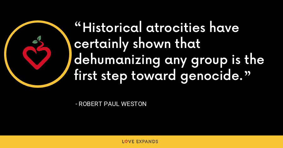 Historical atrocities have certainly shown that dehumanizing any group is the first step toward genocide. - Robert Paul Weston