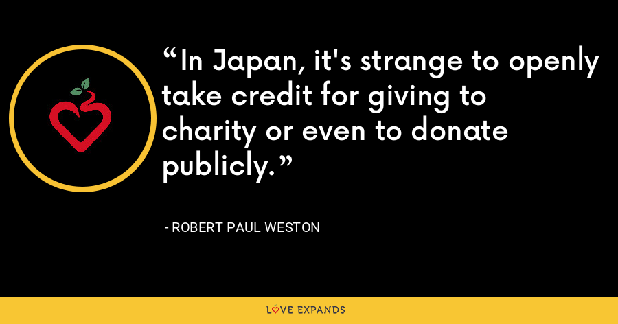 In Japan, it's strange to openly take credit for giving to charity or even to donate publicly. - Robert Paul Weston