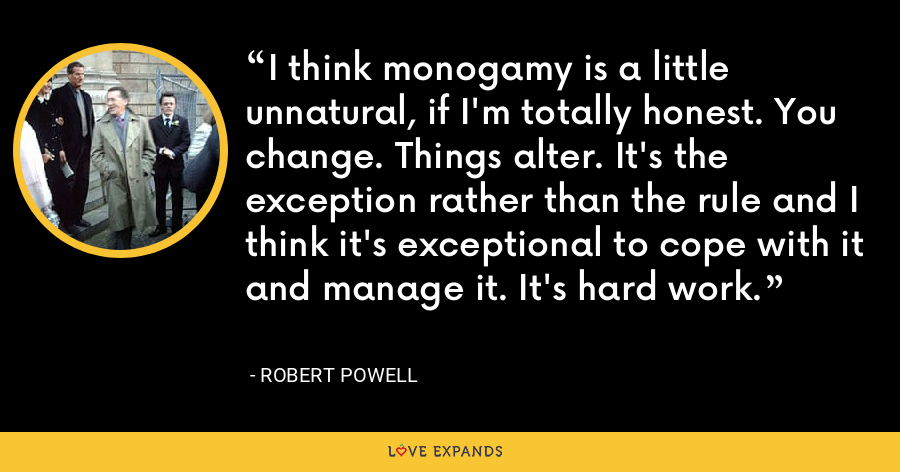 I think monogamy is a little unnatural, if I'm totally honest. You change. Things alter. It's the exception rather than the rule and I think it's exceptional to cope with it and manage it. It's hard work. - Robert Powell