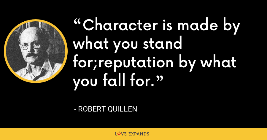 Character is made by what you stand for;reputation by what you fall for. - Robert Quillen