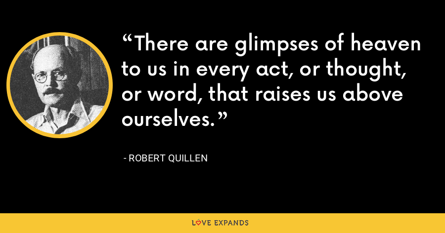 There are glimpses of heaven to us in every act, or thought, or word, that raises us above ourselves. - Robert Quillen