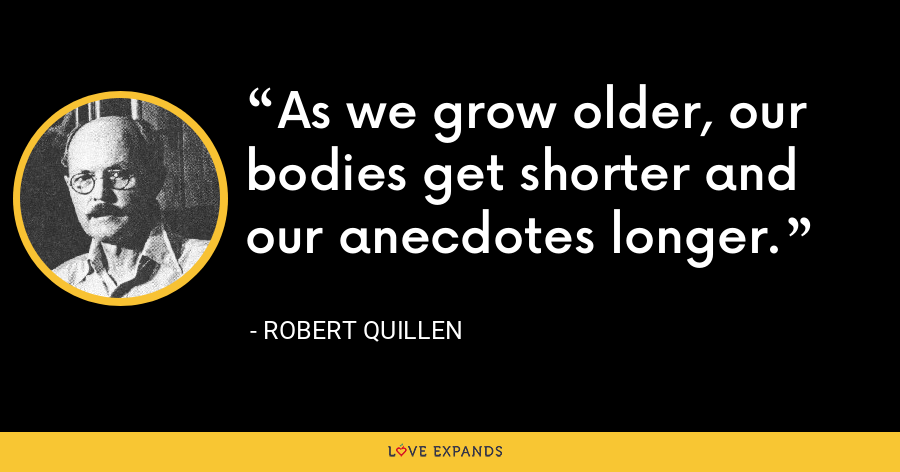 As we grow older, our bodies get shorter and our anecdotes longer. - Robert Quillen