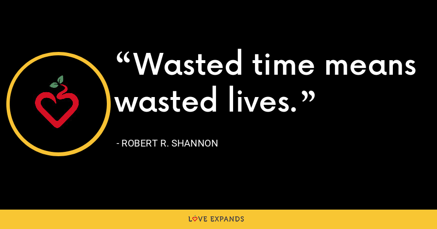 Wasted time means wasted lives. - Robert R. Shannon
