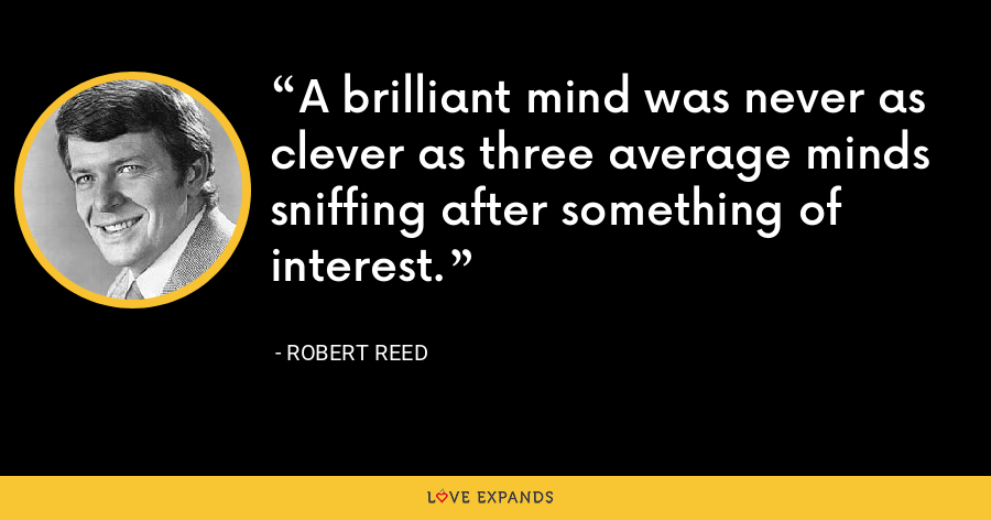 A brilliant mind was never as clever as three average minds sniffing after something of interest. - Robert Reed