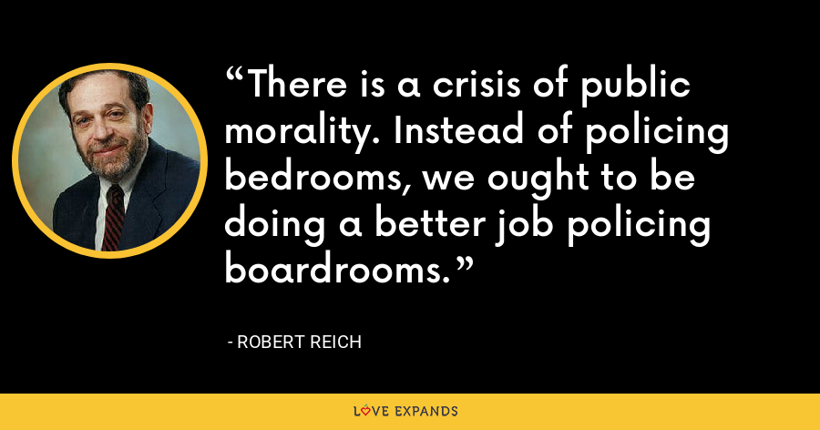 There is a crisis of public morality. Instead of policing bedrooms, we ought to be doing a better job policing boardrooms. - Robert Reich