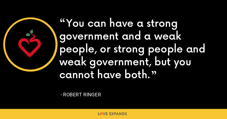 You can have a strong government and a weak people, or strong people and weak government, but you cannot have both. - Robert Ringer