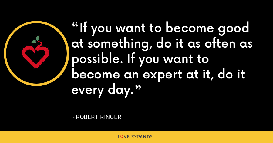 If you want to become good at something, do it as often as possible. If you want to become an expert at it, do it every day. - Robert Ringer