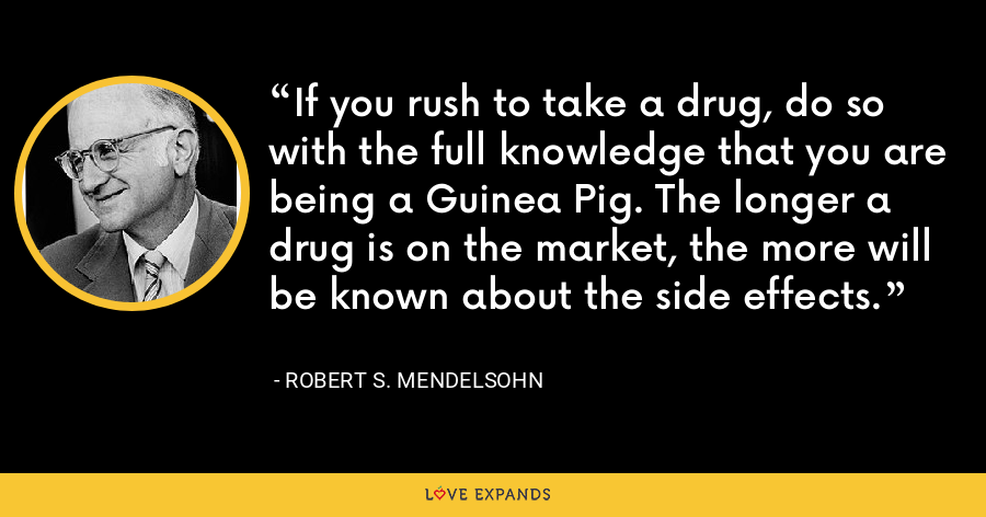 If you rush to take a drug, do so with the full knowledge that you are being a Guinea Pig. The longer a drug is on the market, the more will be known about the side effects. - Robert S. Mendelsohn