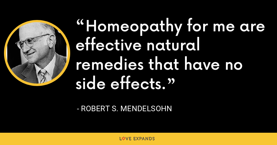 Homeopathy for me are effective natural remedies that have no side effects. - Robert S. Mendelsohn
