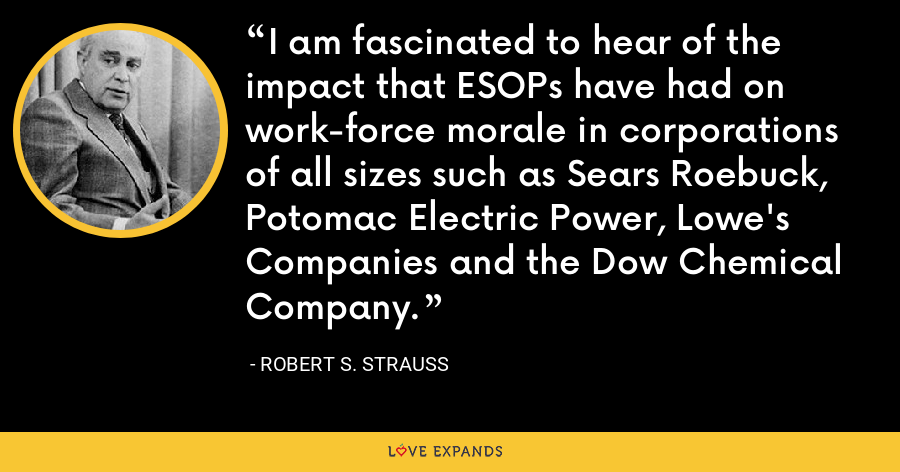 I am fascinated to hear of the impact that ESOPs have had on work-force morale in corporations of all sizes such as Sears Roebuck, Potomac Electric Power, Lowe's Companies and the Dow Chemical Company. - Robert S. Strauss