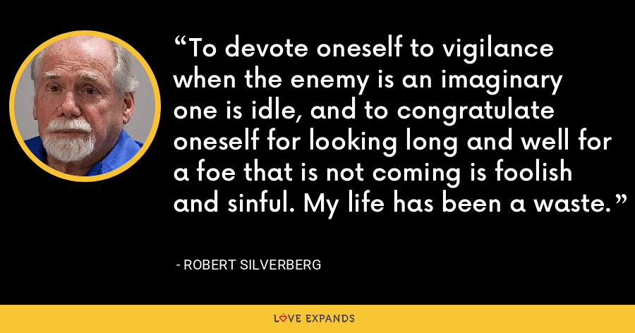 To devote oneself to vigilance when the enemy is an imaginary one is idle, and to congratulate oneself for looking long and well for a foe that is not coming is foolish and sinful. My life has been a waste. - Robert Silverberg