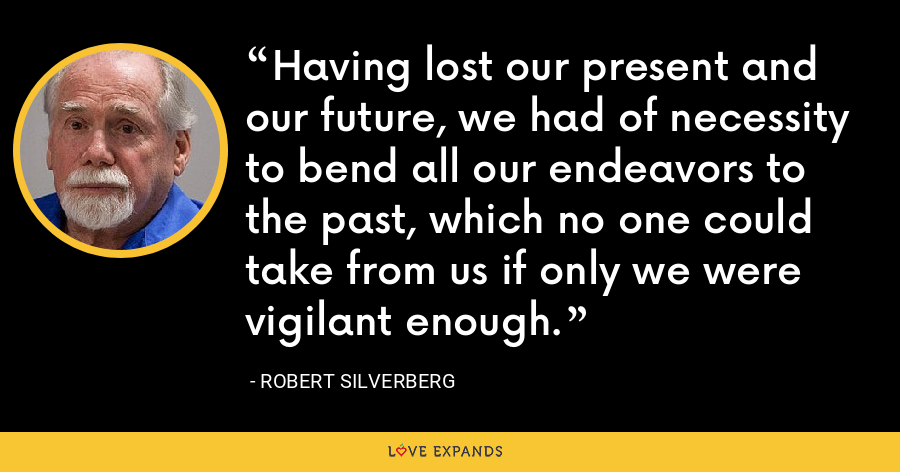 Having lost our present and our future, we had of necessity to bend all our endeavors to the past, which no one could take from us if only we were vigilant enough. - Robert Silverberg