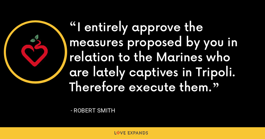 I entirely approve the measures proposed by you in relation to the Marines who are lately captives in Tripoli. Therefore execute them. - Robert Smith