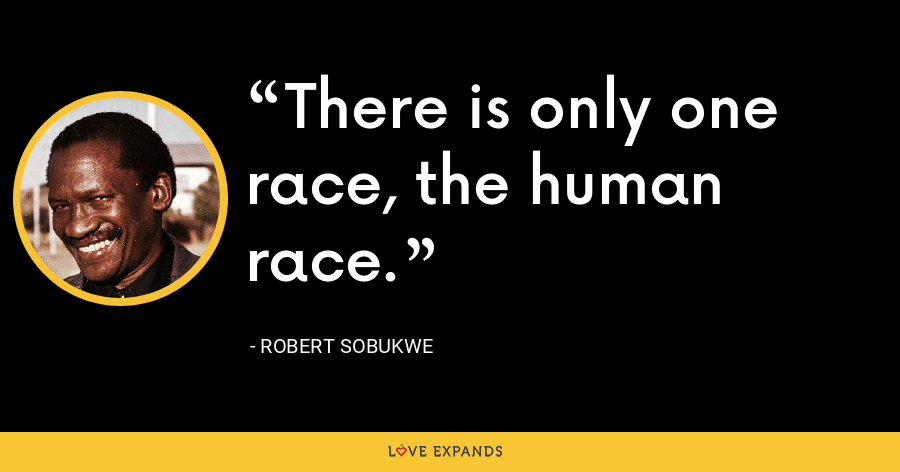 There is only one race, the human race. - Robert Sobukwe