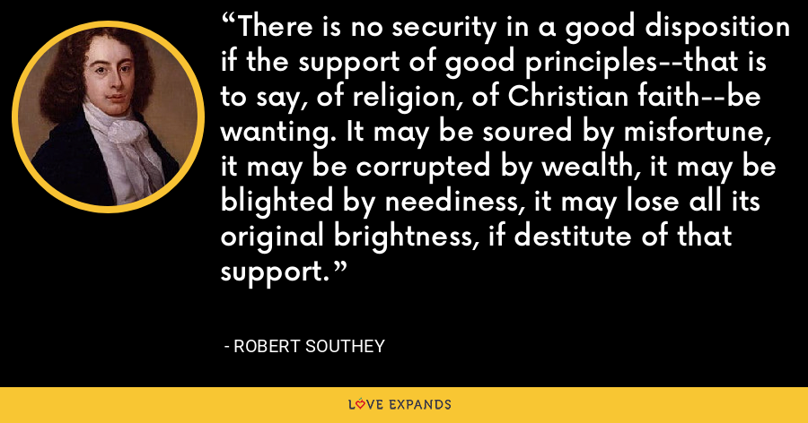 There is no security in a good disposition if the support of good principles--that is to say, of religion, of Christian faith--be wanting. It may be soured by misfortune, it may be corrupted by wealth, it may be blighted by neediness, it may lose all its original brightness, if destitute of that support. - Robert Southey