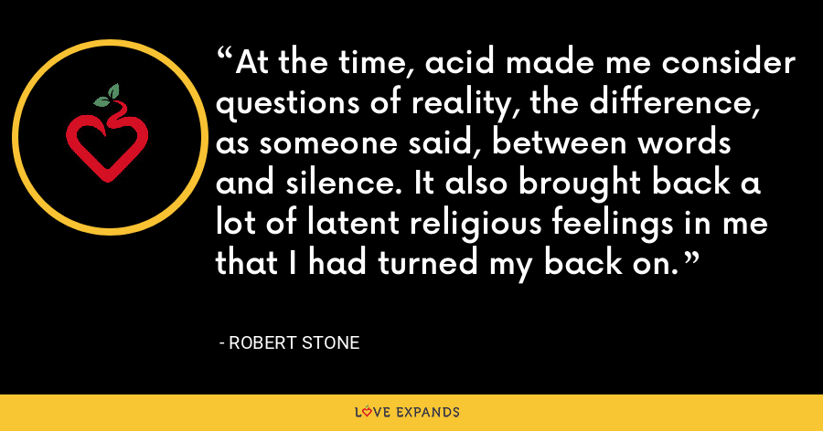 At the time, acid made me consider questions of reality, the difference, as someone said, between words and silence. It also brought back a lot of latent religious feelings in me that I had turned my back on. - Robert Stone
