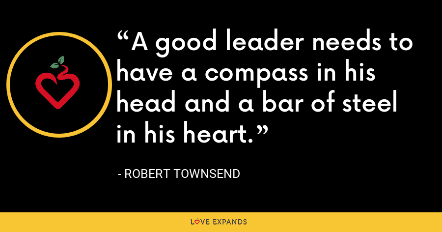 A good leader needs to have a compass in his head and a bar of steel in his heart. - Robert Townsend
