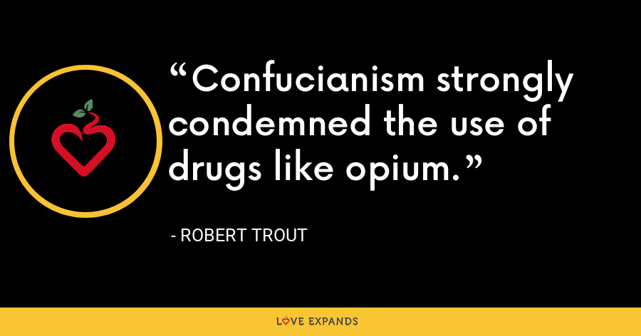 Confucianism strongly condemned the use of drugs like opium. - Robert Trout