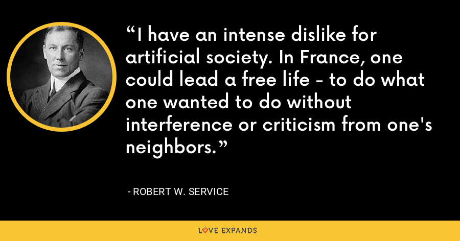 I have an intense dislike for artificial society. In France, one could lead a free life - to do what one wanted to do without interference or criticism from one's neighbors. - Robert W. Service