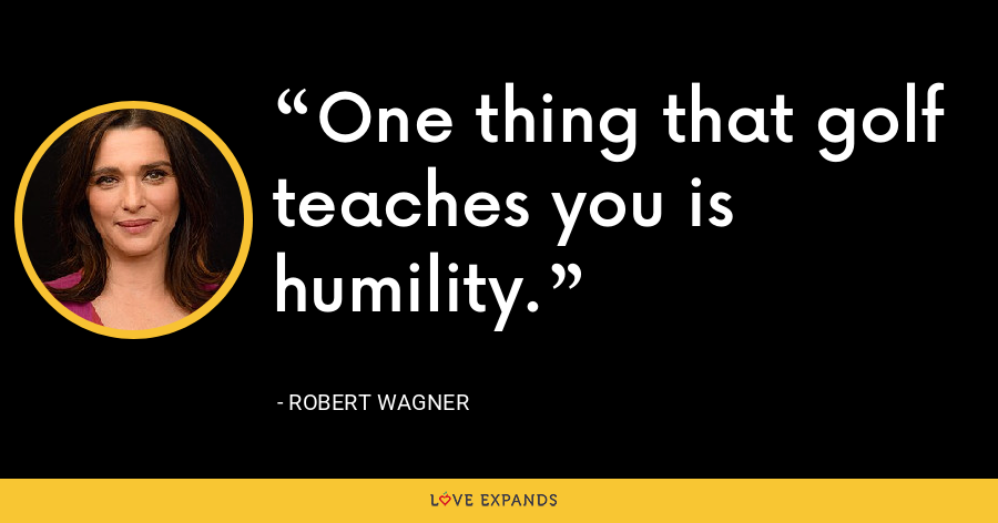 One thing that golf teaches you is humility. - Robert Wagner