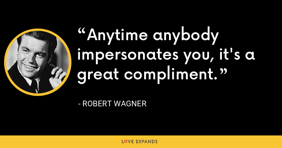 Anytime anybody impersonates you, it's a great compliment. - Robert Wagner