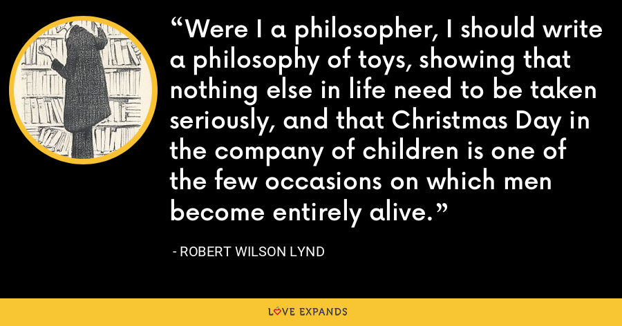 Were I a philosopher, I should write a philosophy of toys, showing that nothing else in life need to be taken seriously, and that Christmas Day in the company of children is one of the few occasions on which men become entirely alive. - Robert Wilson Lynd