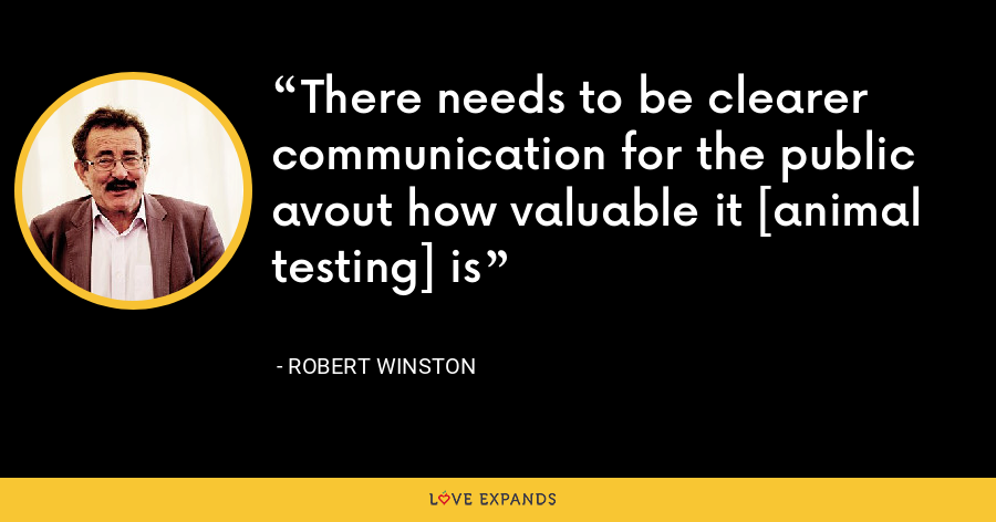 There needs to be clearer communication for the public avout how valuable it [animal testing] is - Robert Winston
