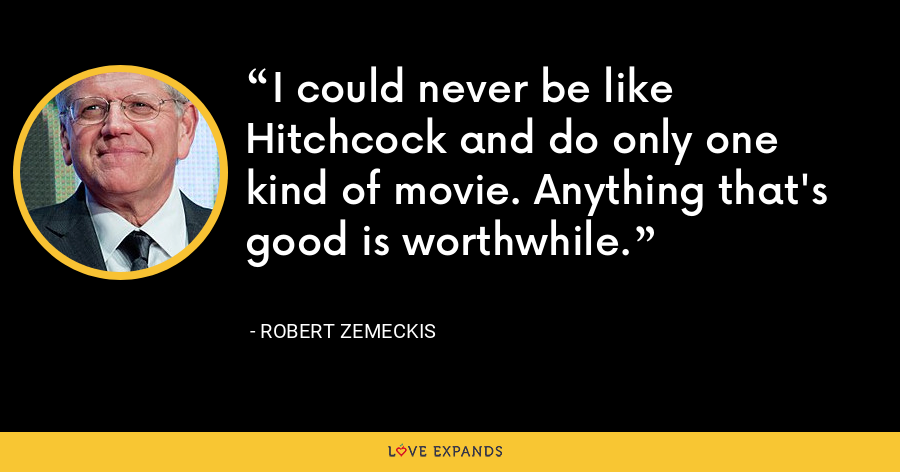 I could never be like Hitchcock and do only one kind of movie. Anything that's good is worthwhile. - Robert Zemeckis
