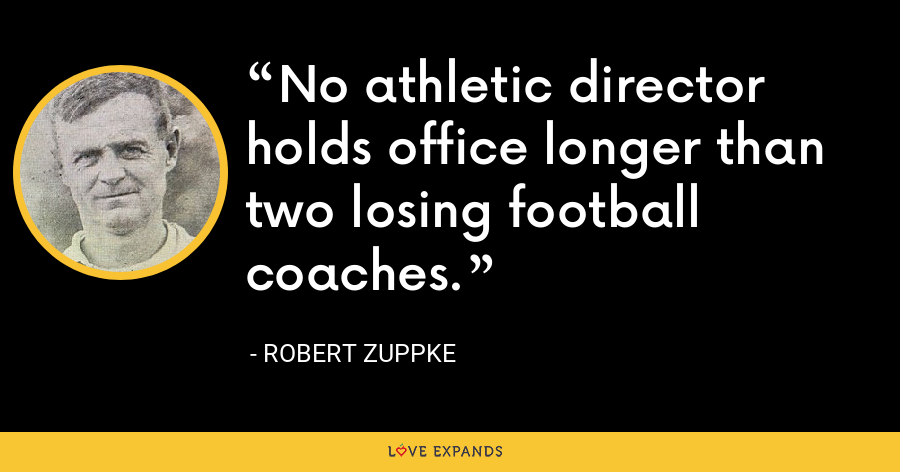 No athletic director holds office longer than two losing football coaches. - Robert Zuppke